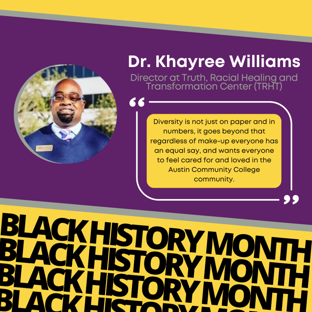 """Dr.Khayree Williams """"Diversity is not just on paper and in numbers, it goes beyond that regardless of make-up everyone has an equal say, and wants everyone to feel cared for and loved in the Austin Community College community."""""""