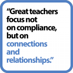 """Great teachers focus not on compliance, but on connections and relationships."""